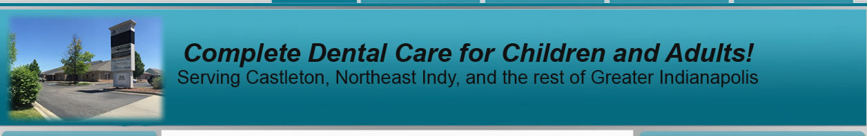 Complete Dental Care for Children and Adults! Serving Castleton, Northeast Indy, and the rest of Greater Indianapolis